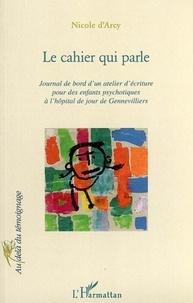 Nicole d' Arcy - Le cahier qui parle: journal de bord d'un atelier d'écriture pour des enfants psychotiques à l'hôpital de jour de Gennevilliers.