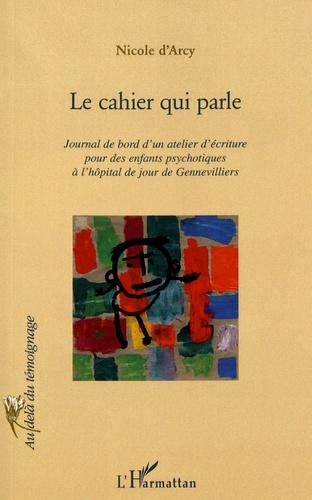 Nicole d' Arcy - Le cahier qui parle - Journal de bord d'un atelier d'écriture pour des enfants psychotiques à l'hôpital de jour de Gennevilliers.
