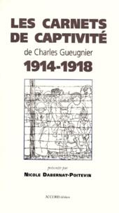 Nicole Dabernat-Poitevin et Charles Gueugnier - Les carnets de captivité de Charles Gueugnier, 1914-1918.