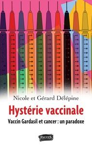 Nicole Delépine et Gérard Delépine - Hystérie vaccinale - Vaccin Gardasil et cancer : un paradoxe.