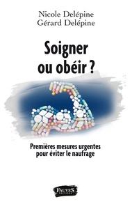 Nicole Delépine et Gérard Delépine - Soigner ou obéir ? - Premières mesures urgentes pour éviter le naufrage.