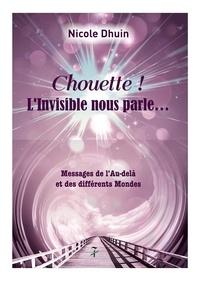 Nicole Dhuin - Chouette ! L'invisible nous parle... - Messages de l'Au-delà et des différents Mondes.