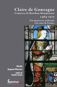Nicole Dupont-Pierrart - Claire de Gonzague, comtesse de Bourbon-Montpensier (1464-1503) - Une princesses italienne à la cour de France.