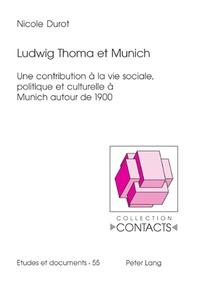 Nicole Durot - Ludwig Thoma et Munich - Une contribution à la vie sociale, politique et culturelle à Munich autour de 1900.