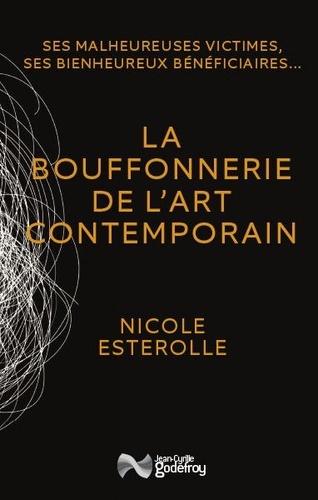 Nicole Esterolle - La bouffonnerie de l'art contemporain - Ses malheureuses victimes, ses bienheureux bénéficiaires.