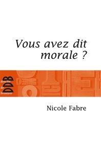 Nicole Fabre - Vous avez dit morale ?.