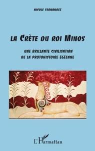 Nicole Fernandez - La Crète du roi Minos - Une brillante civilisation de la protohistorique égéenne.