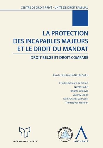 Nicole Gallus et Ouvrage Collectif - La protection des incapables majeurs et le droit du mandat - Droit belge et droit comparé.