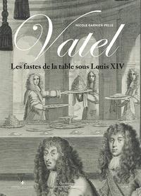 Nicole Garnier-Pelle - Vatel - Les fastes de la table sous Louis XIV.