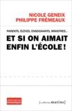 Nicole Geneix et Philippe Frémeaux - Et si on aimait enfin l'école ! - Parents, élèves, enseignants, ministres....