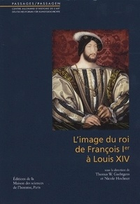 Nicole Hochner et Thomas Gaehtgens - L'image du roi de François Ier à Louis XIV.