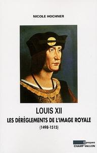 Nicole Hochner - Louis XII - Les dérèglements de l'image royale (1498-1515).