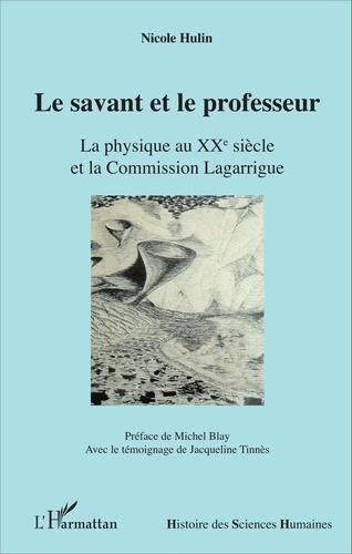 Nicole Hulin - Le savant et le professeur - La physique au XXe siècle et la Commission Lagarrigue.