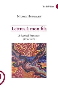 Nicole Hunziker - Lettres à mon fils - A Raphaël Francesco (1950-2010).