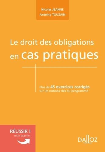 Nicole Jeanne et Antoine Touzain - Le droit des obligations en cas pratiques - Plus de 45 exercices corrigés sur les notions clés du programme.