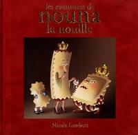 Nicole Lambert - Les aventures de Nouna la nouille - Contient : Nouna la nouille ; Le mariage du roi ; La guerre des nouilles.