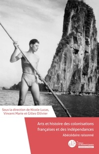 Nicole Lucas et Vincent Marie - Arts et histoire des colonisations françaises et des indépendances - Abécédaire raisonné.