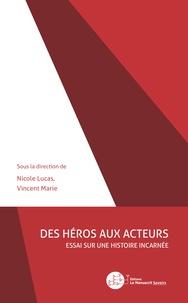 Nicole Lucas et Vincent Marie - Des héros aux acteurs - Essai sur une histoire incarnée.
