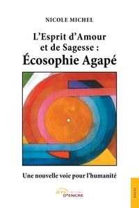 Nicole Michel - L'Esprit d'Amour et de Sagesse: Écosophie Agapé -Une nouvelle voie pour l'humanité.