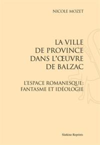Nicole Mozet - La ville de province dans l'oeuvre de Balzac - L'espace romanesque : fantasme et idéologie.