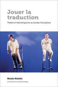 Nicole Nolette - Jouer la traduction - Théâtre et hétérolinguisme au Canada francophone.