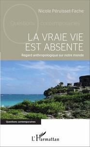 Nicole Péruisset-Fache - La vraie vie est absente - Regard anthropologique sur notre monde.