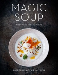 Nicole Pisani et Kate Adams - Magic Soup - Food for Health and Happiness.