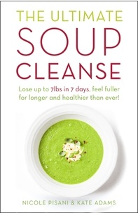 Nicole Pisani et Kate Adams - The Ultimate Soup Cleanse - The delicious and filling detox cleanse from the authors of MAGIC SOUP.