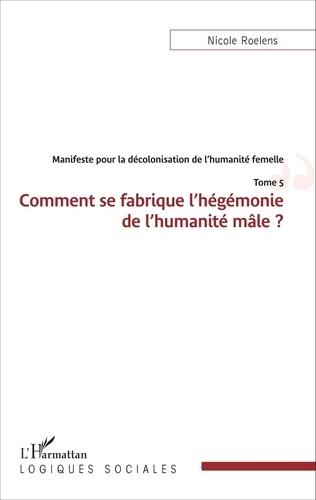 Nicole Roelens - Manifeste pour la décolonisation de l'humanité femelle - Tome 5, Comment se fabrique l'hégémonie de l'humanité mâle ?.
