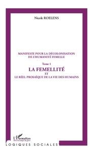 Nicole Roelens - Manifeste pour la décolonisation de l'humanité femelle - Tome 1, La femellité et le réel prosaïque de la vie des humains.