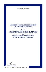 Nicole Roelens - Manifeste pour la décolonisation de l'humanité femelle - Tome 2, L'enfantement des humains ou L'accouchement existentiel d'une nouvelle existence.