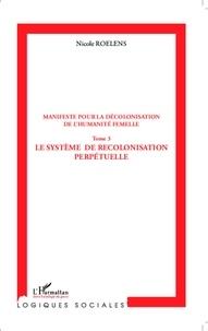 Nicole Roelens - Manifeste pour la décolonisation de l'humanité femelle - Tome 3, Le système de recolonisation perpétuelle.