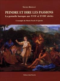 Nicole Rouillé - Peindre et dire les passions - La gestuelle baroque aux XVIIe et XVIIIe siècles.