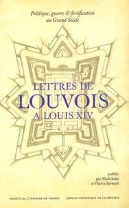 Nicole Salat - Lettre de Louvois à Louis XIV - 1679-1691, Politique, guerre et fortification au Grand Siècle.