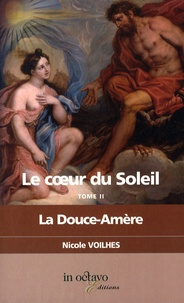 Nicole Voilhes - Le coeur du Soleil Tome 2 : La Douce-Amère - Louis XIV et Louise de La Vallière.