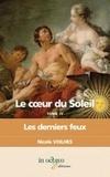 Nicole Voilhes - Le coeur du Soleil Tome 4 : Les derniers feux - Louis XIV et Françoise d'Aubigné, marquise de Maintenon.