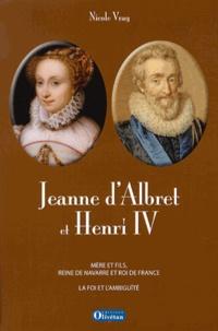 Nicole Vray - Jeanne d'Albret et Henri IV - Mère et fils, reine de Navarre et roi de France : La foi et l'ambiguïté.
