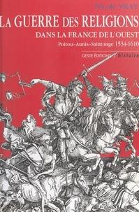 Nicole Vray - La guerre des religions dans la France de l'Ouest - Poitou-Aunis-Saintonge 1534-1610.