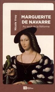 Nicole Vray - Marguerite de Navarre - Au seuil de la Réforme.