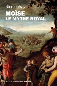 Nicole Vray - Moïse, le mythe royal - Une autre lecture de l'Exode.