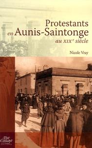 Nicole Vray - Protestants en Aunis-Saintonge au XIXe siècle.