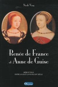 Nicole Vray - Renée de France et Anne de Guise - Mère et fille entre la loi et la foi au XVIe siècle.