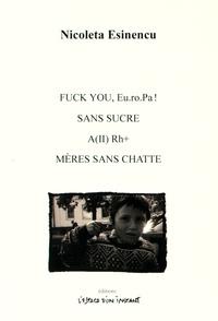 Nicoleta Esinencu - Fuck you, EuroPa ! Sans sucre ; A(II) Rh+ ; Mères sans chatte.