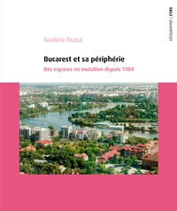 Nicoleta Ticana - Bucarest et sa périphérie - Des espaces en mutation depuis 1989.
