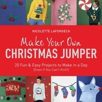 Nicolette Lafonseca-Hargreaves - Make Your Own Christmas Jumper - 20 Fun and Easy Projects to Make In a Day (Even If You Can't Knit!).