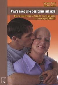 Nicolle Carré et Hubert Paris - Vivre avec une personne malade - Des conseils pour la famille, les soignants, les accompagnateurs.