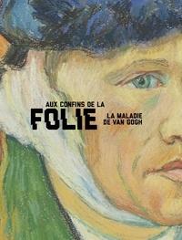 Nienke Bakker et Louis Van Tilborgh - Aux confins de la folie - La maladie de Van Gogh.