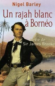 Nigel Barley - Un rajah blanc à Bornéo - La vie de Sir James Brooke.