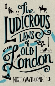 Nigel Cawthorne - The Ludicrous Laws of Old London.