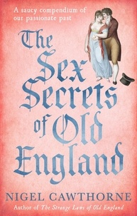 Nigel Cawthorne - The Sex Secrets Of Old England - A saucy compendium of our passionate past.